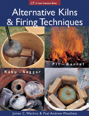 Alternative Kilns & Firing Techniques: Raku * Saggar * Pit * Barrel - Watkins, James C, and Wandless, Paul Andrew
