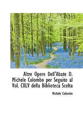 Altre Opere Dell'abate D. Michele Colombo Per Seguito Al Vol. CXLV Della Biblioteca Scelta - Colombo, Michele