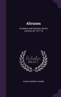 Altruism: Its Nature and Varieties; The Ely Lectures for 1917-18 - Palmer, George Herbert