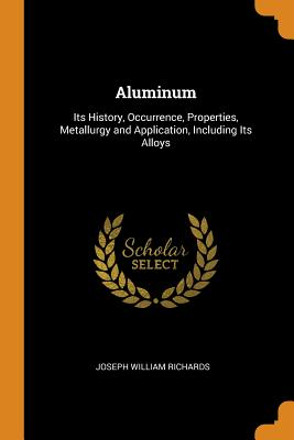 Aluminum: Its History, Occurrence, Properties, Metallurgy and Application, Including Its Alloys - Richards, Joseph William
