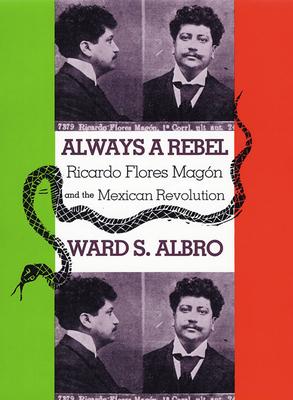 Always a Rebel: Ricardo Flores Magon and the Mexican Revolution - Albro, Ward S