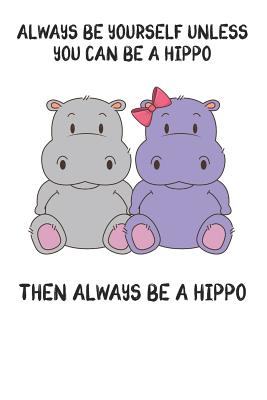 Always Be Yourself Unless You Can Be A Hippo Then Always Be A Hippo: Cute Hippo Lovers Journal / Notebook / Diary / Birthday Gift (6x9 - 110 Blank Lined Pages) - Publishing, Bendle