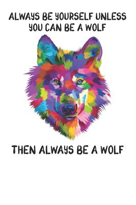 Always Be Yourself Unless You Can Be A Wolf Then Always Be A Wolf: Cute Wolf Lovers Journal / Notebook / Diary / Birthday Gift (6x9 - 110 Blank Lined Pages) - Publishing, Bendle