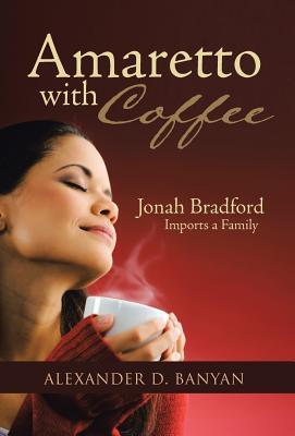 Amaretto with Coffee: Jonah Bradford Imports a Family - Banyan, Alexander D