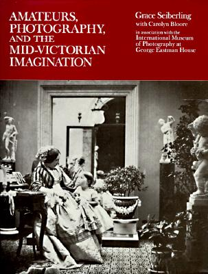 Amateurs, Photography, and the Mid-Victorian Imagination - Seiberling, Grace