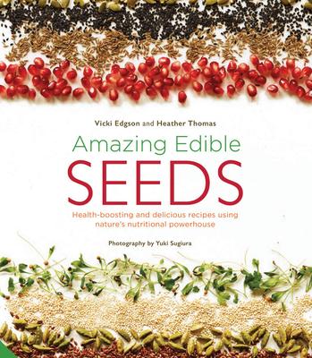 Amazing Edible Seeds: Health-Boosting and Delicious Recipes Using Nature's Nutritional Powerhouse - Edgson, Vicki, and Thomas, Heather, PhD, Otr/L, and Sugiura, Yuki (Photographer)