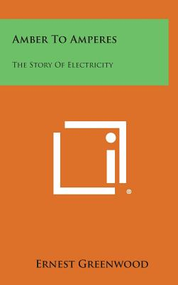 Amber to Amperes: The Story of Electricity - Greenwood, Ernest