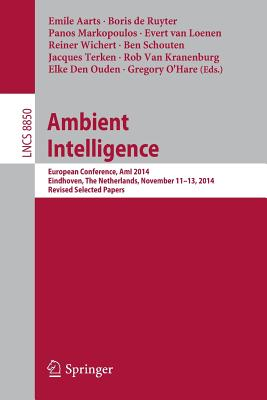 Ambient Intelligence: European Conference, Ami 2014, Eindhoven, the Netherlands, November 11-13, 2014. Revised Selected Papers - Aarts, Emile (Editor), and de Ruyter, Boris (Editor), and Markopoulos, Panos (Editor)