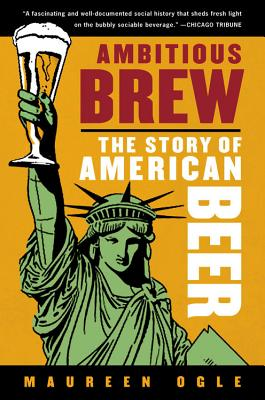 Ambitious Brew: The Story of American Beer - Ogle, Maureen, Professor
