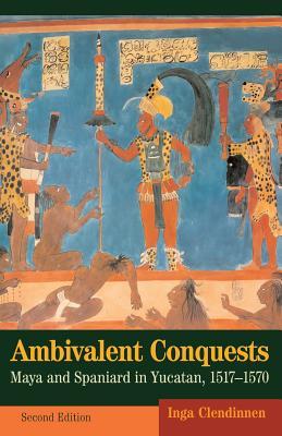 Ambivalent Conquests: Maya and Spaniard in Yucatan, 1517-1570 - Clendinnen, Inga