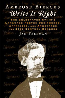 Ambrose Bierce's Write It Right: The Celebrated Cynic's Language Peeves Deciphered, Appraised, and Annotated for 21st-Century Readers - Bierce, Ambrose, and Freeman, Jan