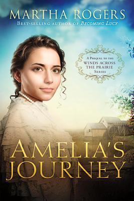 Amelia's Journey: A Prequel to the Wings Across the Prairie Series - Rogers, Martha