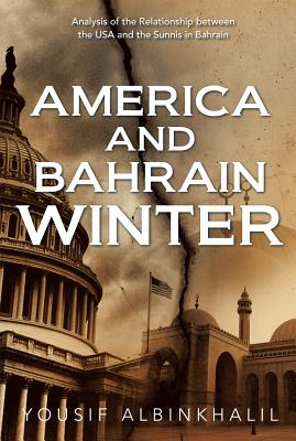America and Bahrain Winter: Analysis of the Relationship Between the USA and the Sunnis in Bahrain - Albinkhalil, Yousif