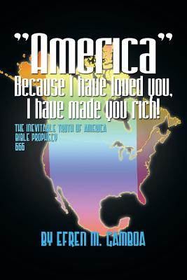 America Because I Have Loved You, I Have Made You Rich!: The Inevitable Truth of America Bible Prophecy 2012 666 - Gamboa, Efren M