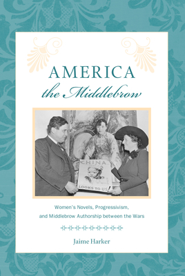 America the Middlebrow: Women's Novels, Progressivism, and Middlebrow Authorship Between the Wars - Harker, Jaime