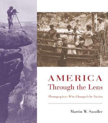 America Through the Lens: Photographers Who Changed the Nation - Sandler, Martin W