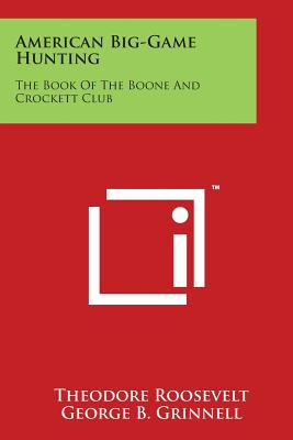 American Big-Game Hunting: The Book of the Boone and Crockett Club - Roosevelt, Theodore, and Grinnell, George B (Editor)