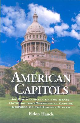 American Capitols: An Encyclopedia of the State, National and Territorial Capital Edifices of the United States - Hauck, Eldon