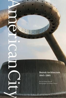 American City: Detroit Architecture, 1845-2005 - Sharoff, Robert, and Zbaren, William (Photographer)