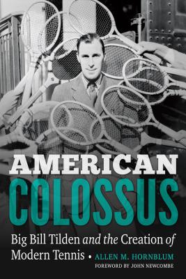 American Colossus: Big Bill Tilden and the Creation of Modern Tennis - Hornblum, Allen M, and Newcombe, John (Foreword by)
