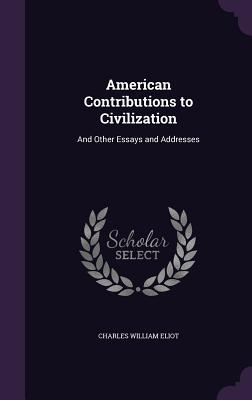 American Contributions to Civilization: And Other Essays and Addresses - Eliot, Charles William