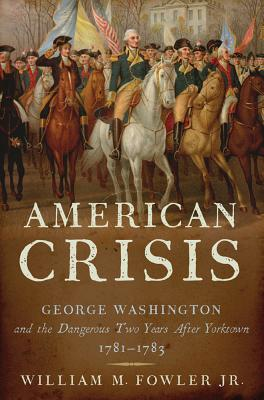 American Crisis: George Washington and the Dangerous Two Years After Yorktown, 1781-1783 - Fowler, William M, Jr.