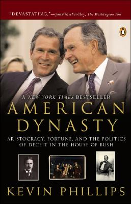 American Dynasty: Aristocracy, Fortune, and the Politics of Deceit in the House of Bush - Phillips, Kevin P