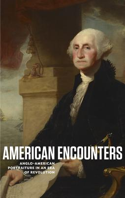 American Encounters: Anglo-American Portraiture in an Era of Revolution - Murphy, Kevin M