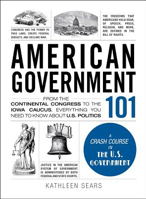 American Government 101: From the Continental Congress to the Iowa Caucus, Everything You Need to Know about US Politics - Sears, Kathleen