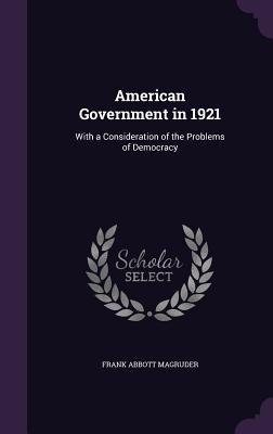 American Government in 1921: With a Consideration of the Problems of Democracy - Magruder, Frank Abbott