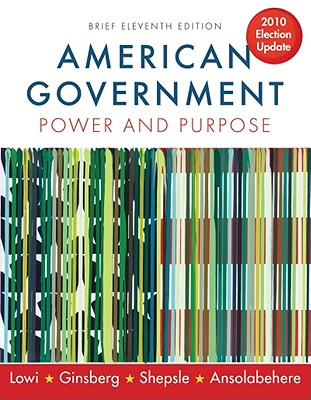 American Government: Power and Purpose - Ansolabehere, Stephen, and Ginsberg, Benjamin, and Lowi, Theodore J
