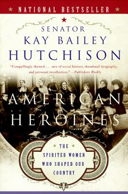 American Heroines: The Spirited Women Who Shaped Our Country - Hutchison, Kay Bailey