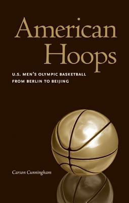 American Hoops: U.S. Men's Olympic Basketball from Berlin to Beijing - Cunningham, Carson