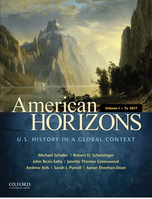American Horizons, Volume I: U.S. History in a Global Context: To 1877 - Schaller, Michael, and Schulzinger, Robert, and Bezis-Selfa, John