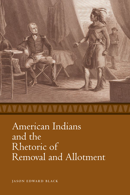 American Indians and the Rhetoric of Removal and Allotment - Black, Jason Edward