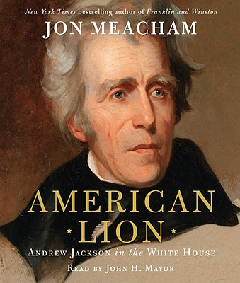 American Lion: Andrew Jackson in the White House - Meacham, Jon, and Mayer, John H (Read by)