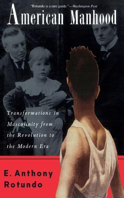 American Manhood: Transformations in Masculinity from the Revolution to the Modern Era - Rotundo, E Anthony