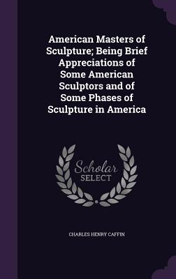 American Masters of Sculpture; Being Brief Appreciations of Some American Sculptors and of Some Phases of Sculpture in America - Caffin, Charles Henry