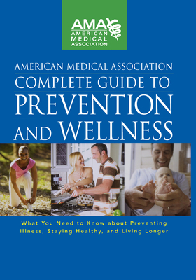 American Medical Association Complete Guide to Prevention and Wellness: What You Need to Know about Preventing Illness, Staying Healthy, and Living Longer - American Medical Association (Compiled by)