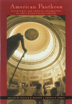 American Pantheon: Sculptural & Artistic Decoration of U S Capitol - Kennon, Donald R, Professor (Editor), and Somma, Thomas P (Contributions by)