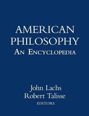 American Philosophy: An Encyclopedia - Lachs, John, PH.D (Editor), and Talisse, Robert B (Editor)