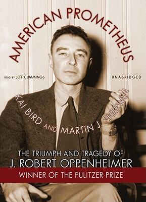 American Prometheus Part 1: The Triumph and Tragedy of J. Robert Oppenheimer - Bird, Kai, and Sherwin, Martin J, and Cummings, Jeff (Read by)