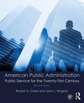 American Public Administration: Public Service for the Twenty-First Century - Cropf, Robert A., and Wagner, John L.