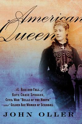 """American Queen: The Rise and Fall of Kate Chase Sprague, Civil War """"Belle of the North"""" and Gilded Age Woman of Scandal - Oller, John"""
