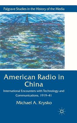 American Radio in China: International Encounters with Technology and Communications, 1919-41 - Krysko, Michael A.