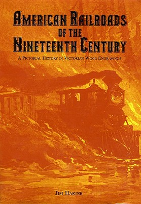 American Railroads of the Nineteenth Century: A Pictorial History in Victorian Wood Engravings - Harter, Jim, Mr.