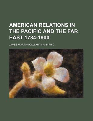 American Relations in the Pacific and the Far East 1784-1900 - Callahan, James Morton