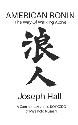 American Ronin: The Way of Walking Alone: A Commentary on Miyamoto Musashi's Dokkodo - Cunningham, Scott (Foreword by), and Hall, Joseph