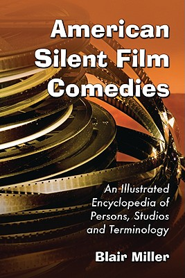 American Silent Film Comedies: An Illustrated Encyclopedia of Persons, Studios and Terminology - Miller, Blair