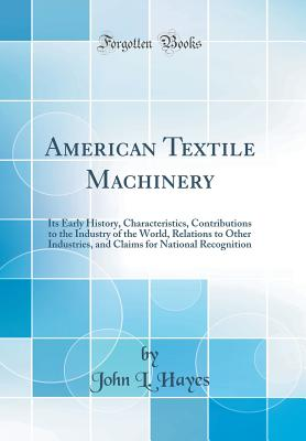 American Textile Machinery: Its Early History, Characteristics, Contributions to the Industry of the World, Relations to Other Industries, and Claims for National Recognition (Classic Reprint) - Hayes, John L